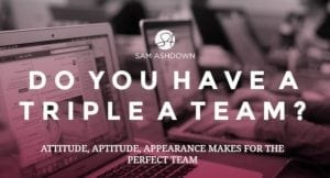 Do you Have a Triple A Team? Attitude, Aptitude, Appearance makes for the perfect team