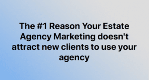 The #1 Reason our Estate Agency Marketing doesn't get us the Free Vals and Listings we want